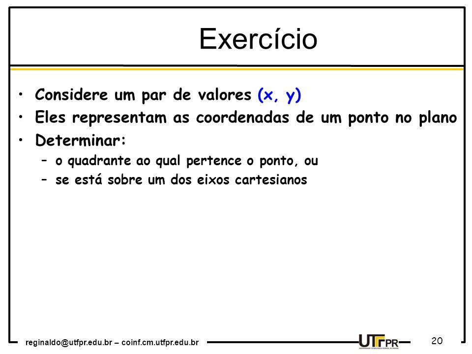 reginaldo@utfpr.edu.br – coinf.cm.utfpr.edu.br 20 Considere um par de valores (x, y) Eles representam as coordenadas de um ponto no plano Determinar: –o quadrante ao qual pertence o ponto, ou –se está sobre um dos eixos cartesianos Exercício
