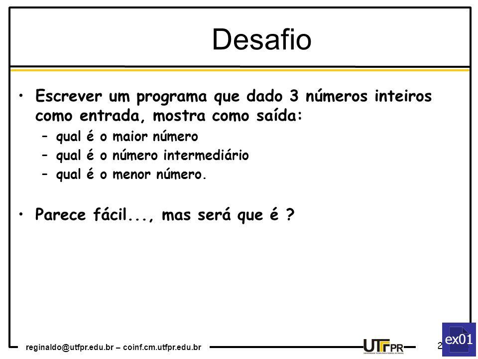reginaldo@utfpr.edu.br – coinf.cm.utfpr.edu.br 21 ex01 Escrever um programa que dado 3 números inteiros como entrada, mostra como saída: –qual é o maior número –qual é o número intermediário –qual é o menor número.