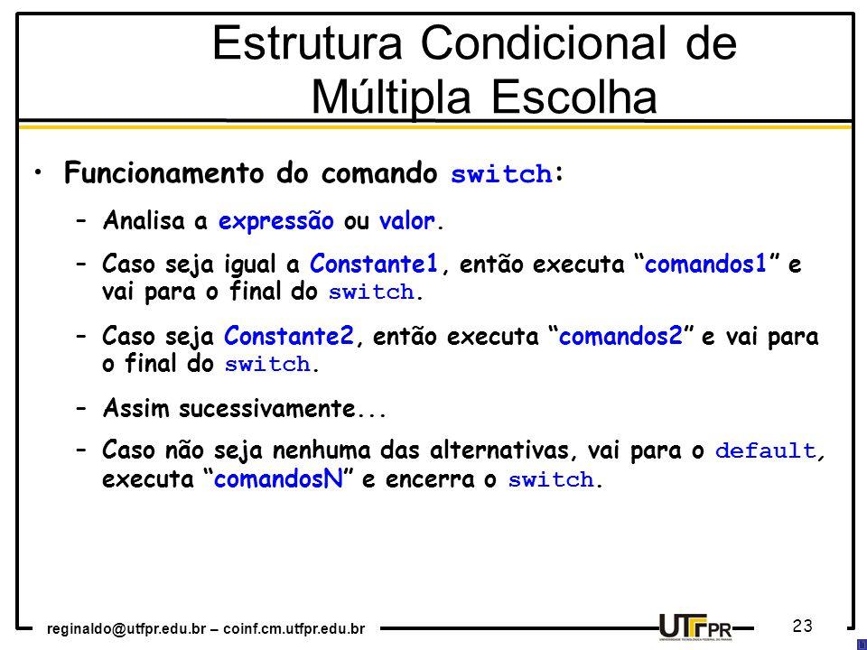 reginaldo@utfpr.edu.br – coinf.cm.utfpr.edu.br 23 Estrutura Condicional de Múltipla Escolha Funcionamento do comando switch : –Analisa a expressão ou valor.