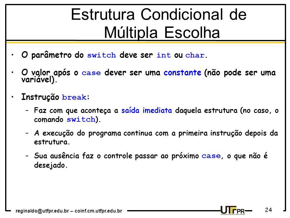 reginaldo@utfpr.edu.br – coinf.cm.utfpr.edu.br 24 Estrutura Condicional de Múltipla Escolha O parâmetro do switch deve ser int ou char. O valor após o
