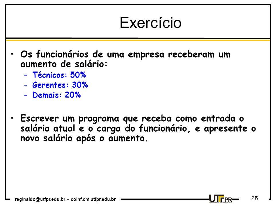 reginaldo@utfpr.edu.br – coinf.cm.utfpr.edu.br 25 Exercício Os funcionários de uma empresa receberam um aumento de salário: –Técnicos: 50% –Gerentes: