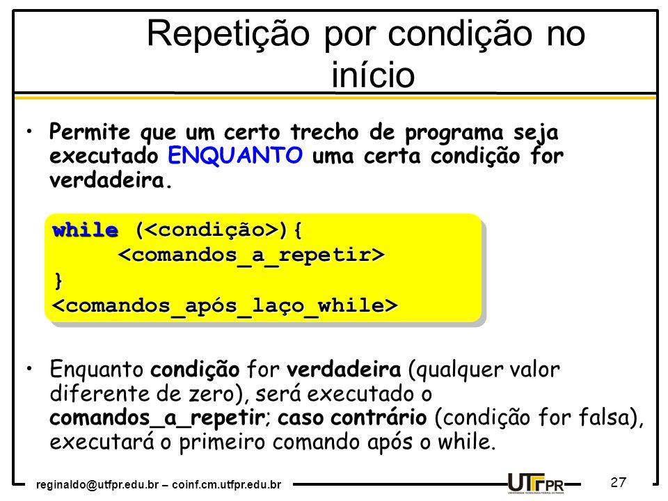 reginaldo@utfpr.edu.br – coinf.cm.utfpr.edu.br 27 Permite que um certo trecho de programa seja executado ENQUANTO uma certa condição for verdadeira. E