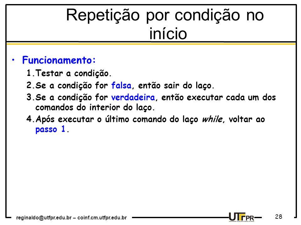 reginaldo@utfpr.edu.br – coinf.cm.utfpr.edu.br 28 Funcionamento: 1.Testar a condição. 2.Se a condição for falsa, então sair do laço. 3.Se a condição f