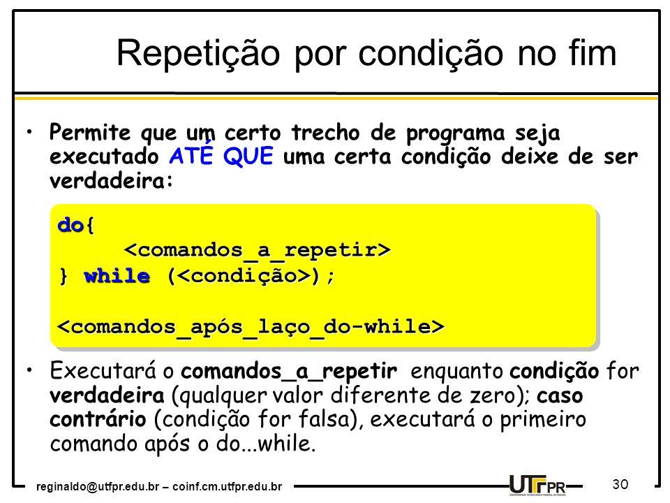 reginaldo@utfpr.edu.br – coinf.cm.utfpr.edu.br 30 do{ <comandos_a_repetir> } while ( ); <comandos_após_laço_do-while> do{ <comandos_a_repetir> } while ( ); <comandos_após_laço_do-while> Repetição por condição no fim Permite que um certo trecho de programa seja executado ATÉ QUE uma certa condição deixe de ser verdadeira: Executará o comandos_a_repetir enquanto condição for verdadeira (qualquer valor diferente de zero); caso contrário (condição for falsa), executará o primeiro comando após o do...while.