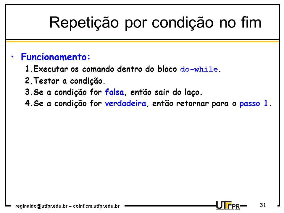 reginaldo@utfpr.edu.br – coinf.cm.utfpr.edu.br 31 Repetição por condição no fim Funcionamento: 1.Executar os comando dentro do bloco do-while.