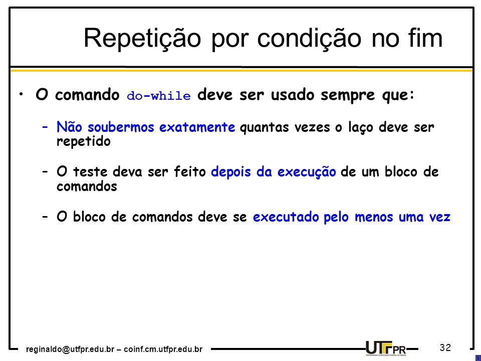 reginaldo@utfpr.edu.br – coinf.cm.utfpr.edu.br 32 O comando do-while deve ser usado sempre que: –Não soubermos exatamente quantas vezes o laço deve ser repetido –O teste deva ser feito depois da execução de um bloco de comandos –O bloco de comandos deve se executado pelo menos uma vez Repetição por condição no fim