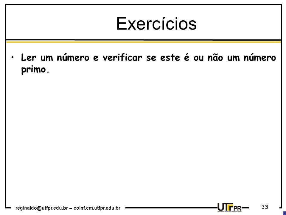 reginaldo@utfpr.edu.br – coinf.cm.utfpr.edu.br 33 Ler um número e verificar se este é ou não um número primo. Exercícios