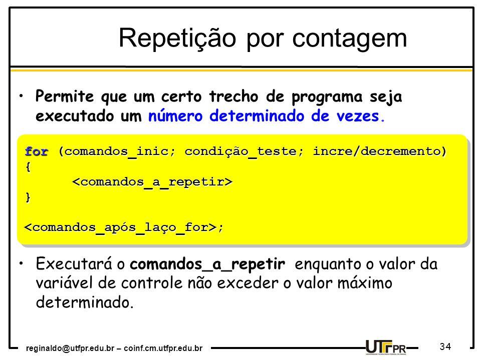 reginaldo@utfpr.edu.br – coinf.cm.utfpr.edu.br 34 for (comandos_inic; condição_teste; incre/decremento) {<comandos_a_repetir>}<comandos_após_laço_for>; {<comandos_a_repetir>}<comandos_após_laço_for>; Repetição por contagem Permite que um certo trecho de programa seja executado um número determinado de vezes.
