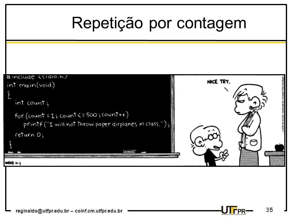 reginaldo@utfpr.edu.br – coinf.cm.utfpr.edu.br 35 Repetição por contagem