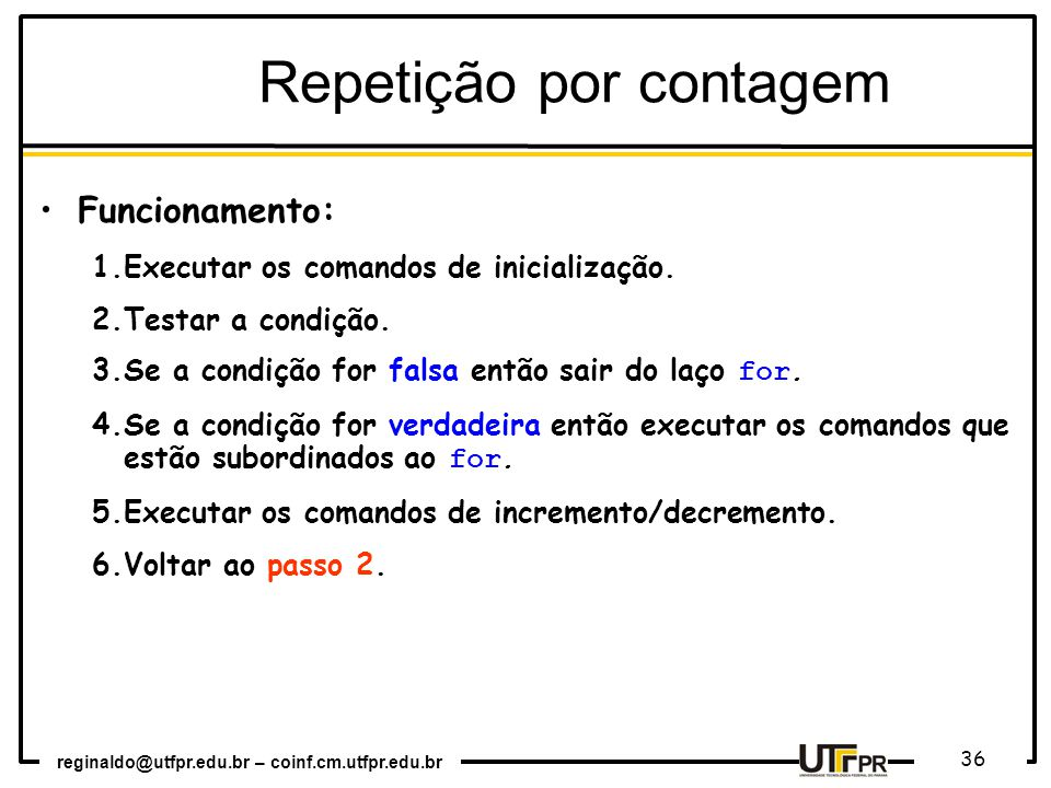 reginaldo@utfpr.edu.br – coinf.cm.utfpr.edu.br 36 Funcionamento: 1.Executar os comandos de inicialização. 2.Testar a condição. 3.Se a condição for fal