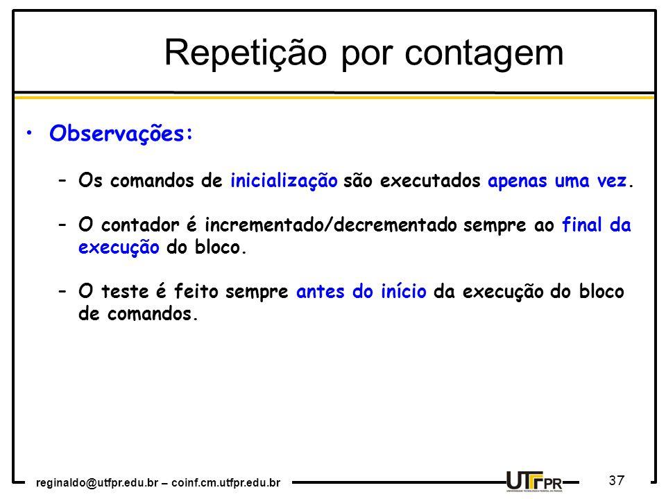 reginaldo@utfpr.edu.br – coinf.cm.utfpr.edu.br 37 Repetição por contagem Observações: –Os comandos de inicialização são executados apenas uma vez. –O