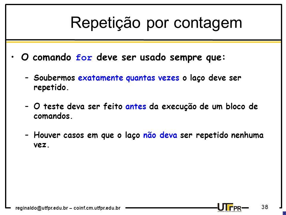 reginaldo@utfpr.edu.br – coinf.cm.utfpr.edu.br 38 Repetição por contagem O comando for deve ser usado sempre que: –Soubermos exatamente quantas vezes o laço deve ser repetido.