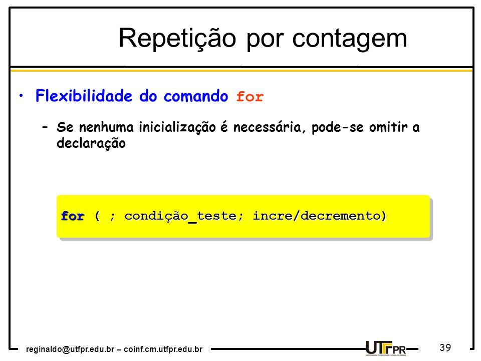 reginaldo@utfpr.edu.br – coinf.cm.utfpr.edu.br 39 for ( ; condição_teste; incre/decremento) Repetição por contagem Flexibilidade do comando for –Se nenhuma inicialização é necessária, pode-se omitir a declaração