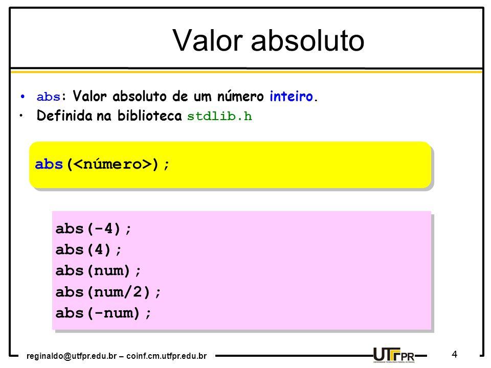 reginaldo@utfpr.edu.br – coinf.cm.utfpr.edu.br 4 abs : Valor absoluto de um número inteiro. Definida na biblioteca stdlib.h abs( ); abs(-4); abs(4); a