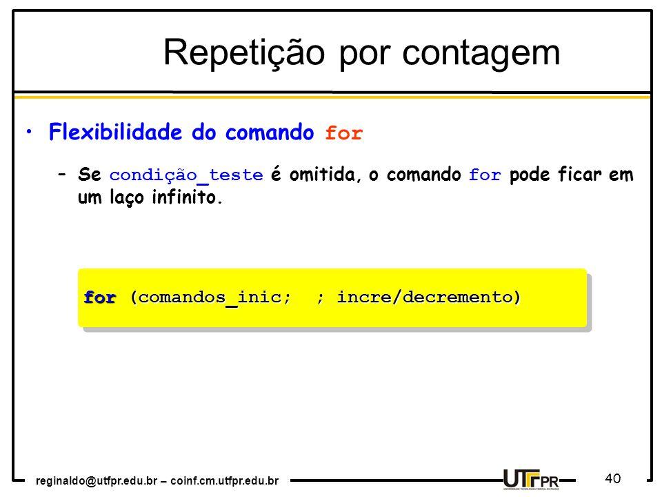 reginaldo@utfpr.edu.br – coinf.cm.utfpr.edu.br 40 for (comandos_inic; ; incre/decremento) Repetição por contagem Flexibilidade do comando for –Se condição_teste é omitida, o comando for pode ficar em um laço infinito.