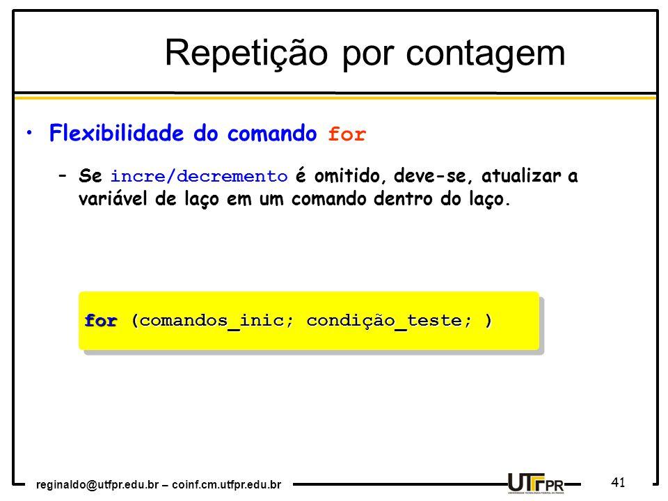 reginaldo@utfpr.edu.br – coinf.cm.utfpr.edu.br 41 for (comandos_inic; condição_teste; ) Repetição por contagem Flexibilidade do comando for –Se incre/decremento é omitido, deve-se, atualizar a variável de laço em um comando dentro do laço.