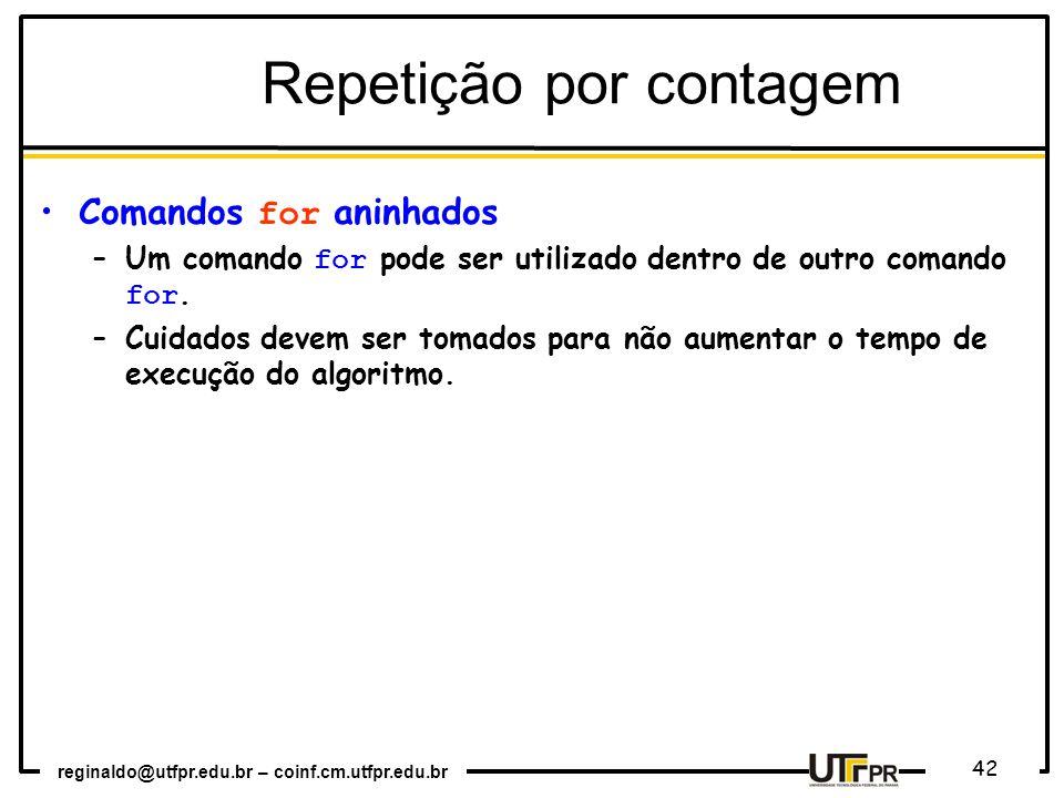 reginaldo@utfpr.edu.br – coinf.cm.utfpr.edu.br 42 Repetição por contagem Comandos for aninhados –Um comando for pode ser utilizado dentro de outro com