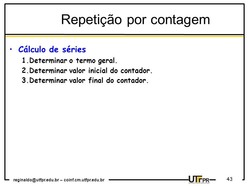 reginaldo@utfpr.edu.br – coinf.cm.utfpr.edu.br 43 Repetição por contagem Cálculo de séries 1.Determinar o termo geral. 2.Determinar valor inicial do c