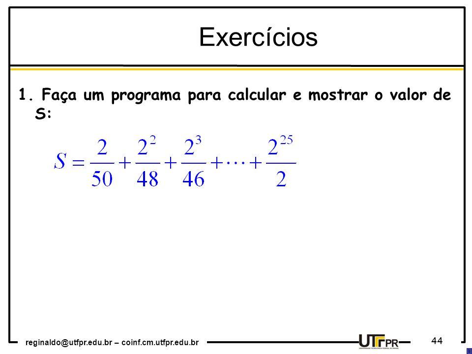 reginaldo@utfpr.edu.br – coinf.cm.utfpr.edu.br 44 Exercícios 1. Faça um programa para calcular e mostrar o valor de S: