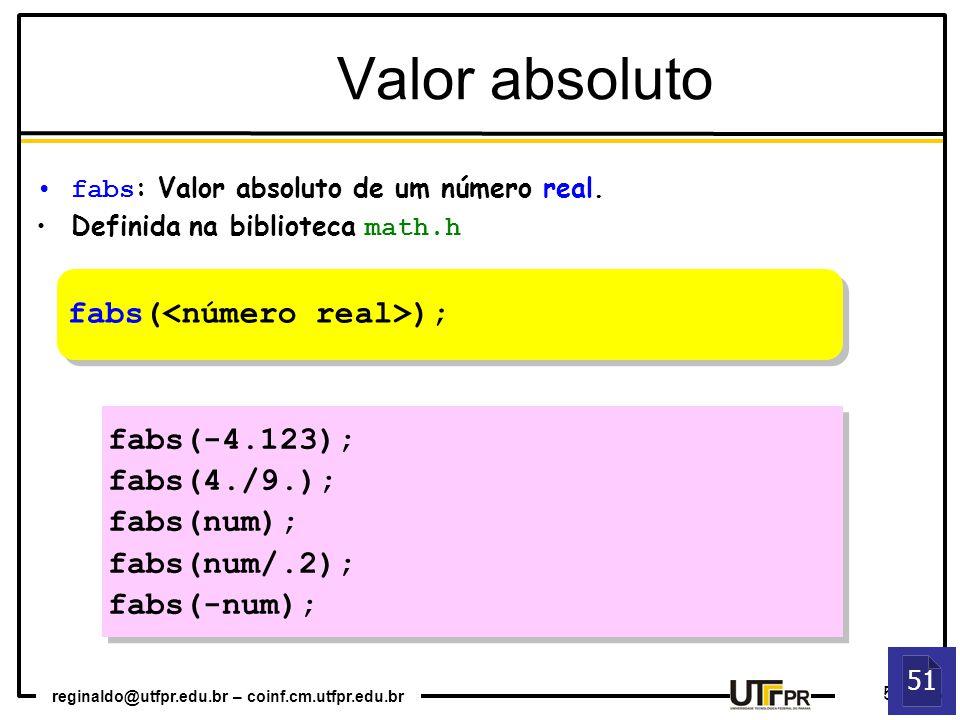 reginaldo@utfpr.edu.br – coinf.cm.utfpr.edu.br 5 fabs : Valor absoluto de um número real. Definida na biblioteca math.h fabs( ); fabs(-4.123); fabs(4.