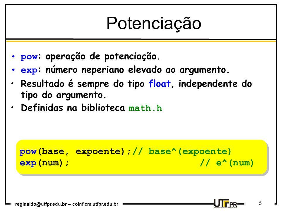 reginaldo@utfpr.edu.br – coinf.cm.utfpr.edu.br 6 pow(base, expoente);// base^(expoente) exp(num); // e^(num) pow(base, expoente);// base^(expoente) exp(num); // e^(num) Potenciação pow : operação de potenciação.