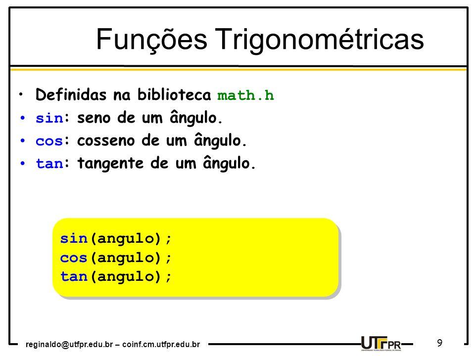 reginaldo@utfpr.edu.br – coinf.cm.utfpr.edu.br 9 sin(angulo); cos(angulo); tan(angulo); sin(angulo); cos(angulo); tan(angulo); Funções Trigonométricas Definidas na biblioteca math.h sin : seno de um ângulo.