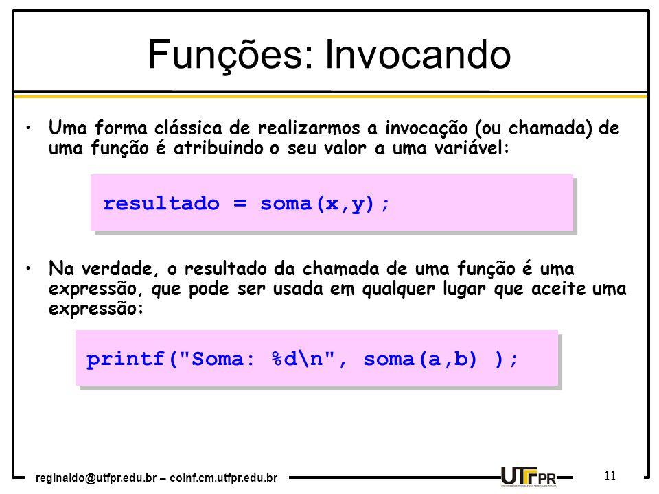 reginaldo@utfpr.edu.br – coinf.cm.utfpr.edu.br 11 Uma forma clássica de realizarmos a invocação (ou chamada) de uma função é atribuindo o seu valor a uma variável: Na verdade, o resultado da chamada de uma função é uma expressão, que pode ser usada em qualquer lugar que aceite uma expressão: resultado = soma(x,y); printf( Soma: %d\n , soma(a,b) ); Funções: Invocando