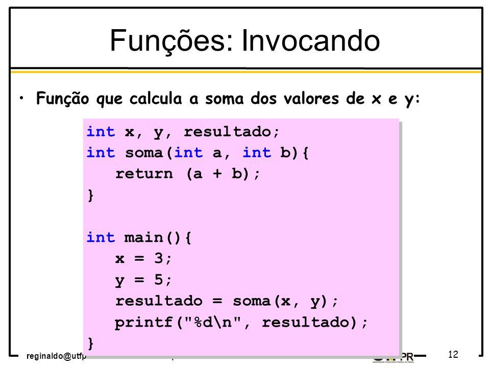reginaldo@utfpr.edu.br – coinf.cm.utfpr.edu.br 12 int x, y, resultado; int soma(int a, int b){ return (a + b); } int main(){ x = 3; y = 5; resultado = soma(x, y); printf( %d\n , resultado); } int x, y, resultado; int soma(int a, int b){ return (a + b); } int main(){ x = 3; y = 5; resultado = soma(x, y); printf( %d\n , resultado); } Funções: Invocando Função que calcula a soma dos valores de x e y: