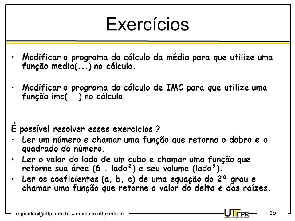 reginaldo@utfpr.edu.br – coinf.cm.utfpr.edu.br 15 Exercícios Modificar o programa do cálculo da média para que utilize uma função media(...) no cálcul