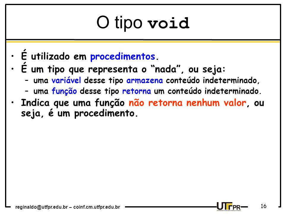 """reginaldo@utfpr.edu.br – coinf.cm.utfpr.edu.br 16 O tipo void É utilizado em procedimentos. É um tipo que representa o """"nada"""", ou seja: –uma variável"""