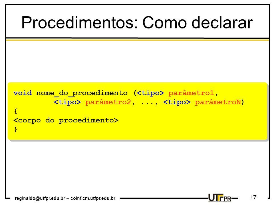 reginaldo@utfpr.edu.br – coinf.cm.utfpr.edu.br 17 void nome_do_procedimento ( parâmetro1, parâmetro2,..., parâmetroN) { } void nome_do_procedimento ( parâmetro1, parâmetro2,..., parâmetroN) { } Procedimentos: Como declarar