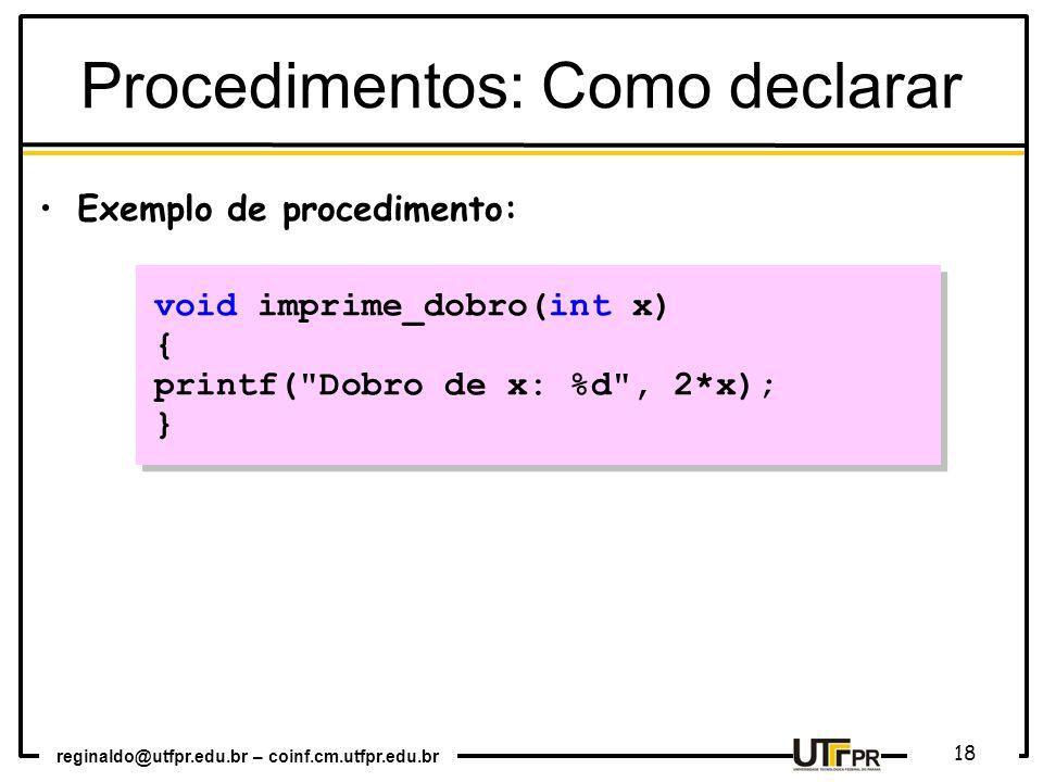 reginaldo@utfpr.edu.br – coinf.cm.utfpr.edu.br 18 void imprime_dobro(int x) { printf( Dobro de x: %d , 2*x); } void imprime_dobro(int x) { printf( Dobro de x: %d , 2*x); } Exemplo de procedimento: Procedimentos: Como declarar