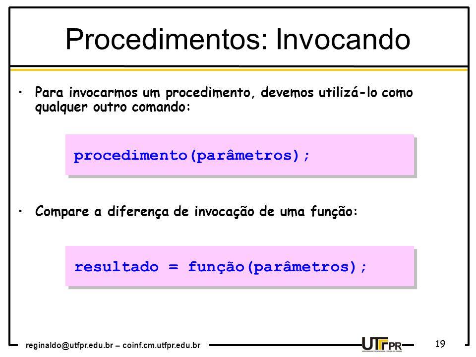 reginaldo@utfpr.edu.br – coinf.cm.utfpr.edu.br 19 Para invocarmos um procedimento, devemos utilizá-lo como qualquer outro comando: Compare a diferença de invocação de uma função: procedimento(parâmetros); resultado = função(parâmetros); Procedimentos: Invocando