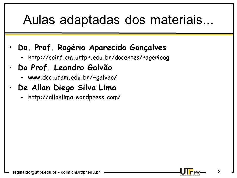 reginaldo@utfpr.edu.br – coinf.cm.utfpr.edu.br 2 Aulas adaptadas dos materiais... Do. Prof. Rogério Aparecido Gonçalves –http://coinf.cm.utfpr.edu.br/