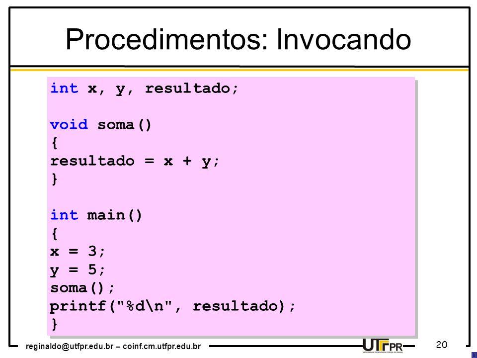 reginaldo@utfpr.edu.br – coinf.cm.utfpr.edu.br 20 int x, y, resultado; void soma() { resultado = x + y; } int main() { x = 3; y = 5; soma(); printf( %d\n , resultado); } int x, y, resultado; void soma() { resultado = x + y; } int main() { x = 3; y = 5; soma(); printf( %d\n , resultado); } Procedimentos: Invocando