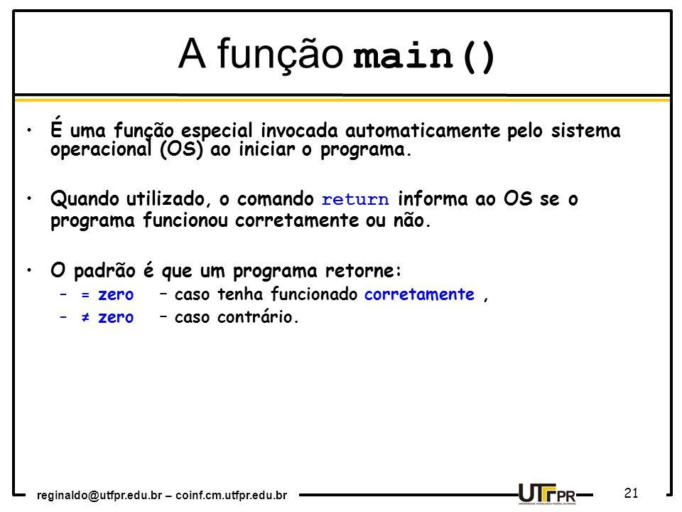 reginaldo@utfpr.edu.br – coinf.cm.utfpr.edu.br 21 É uma função especial invocada automaticamente pelo sistema operacional (OS) ao iniciar o programa.
