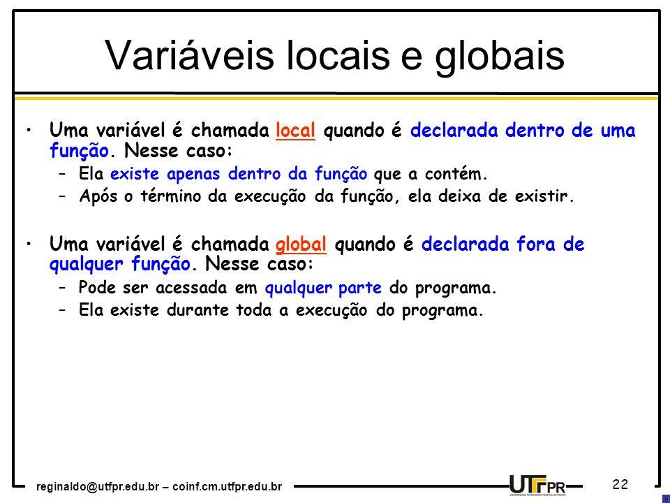 reginaldo@utfpr.edu.br – coinf.cm.utfpr.edu.br 22 Uma variável é chamada local quando é declarada dentro de uma função. Nesse caso: –Ela existe apenas