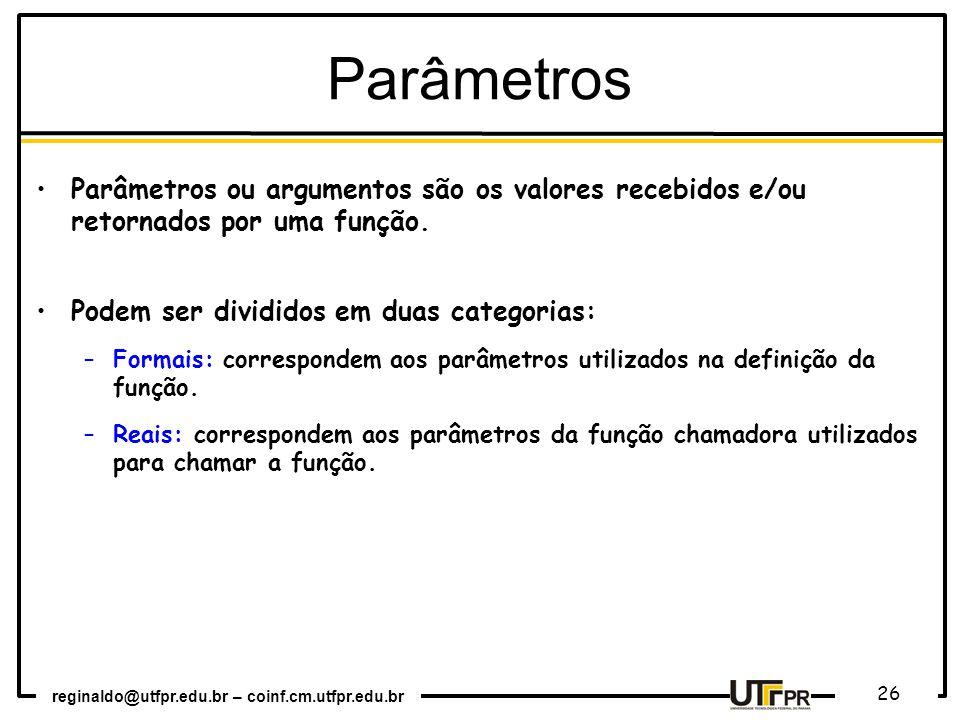 reginaldo@utfpr.edu.br – coinf.cm.utfpr.edu.br 26 Parâmetros ou argumentos são os valores recebidos e/ou retornados por uma função. Podem ser dividido