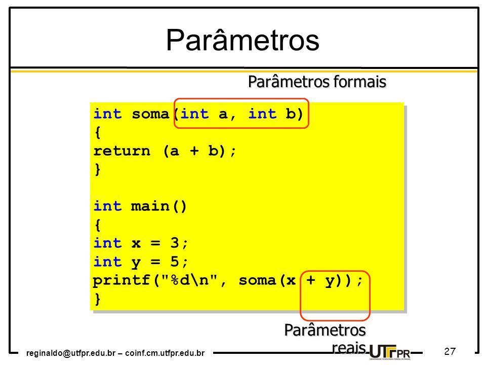reginaldo@utfpr.edu.br – coinf.cm.utfpr.edu.br 27 int soma(int a, int b) { return (a + b); } int main() { int x = 3; int y = 5; printf( %d\n , soma(x + y)); } int soma(int a, int b) { return (a + b); } int main() { int x = 3; int y = 5; printf( %d\n , soma(x + y)); } Parâmetros reais Parâmetros formais Parâmetros