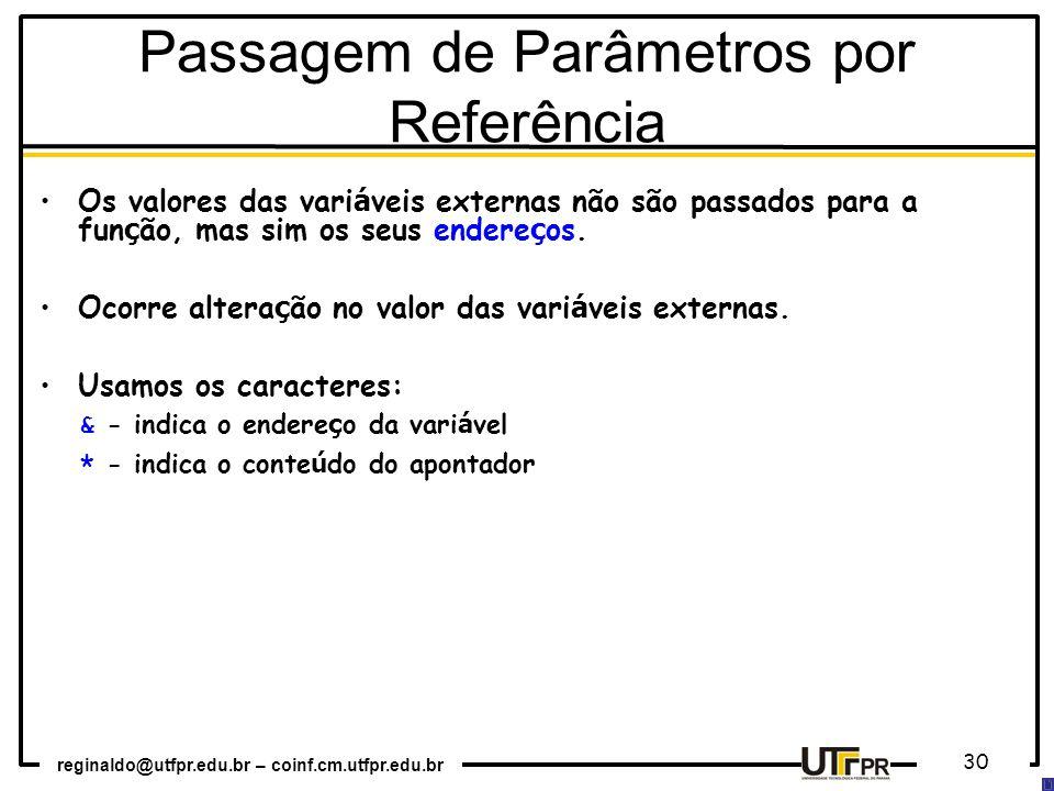 reginaldo@utfpr.edu.br – coinf.cm.utfpr.edu.br 30 Os valores das vari á veis externas não são passados para a fun ç ão, mas sim os seus endere ç os.