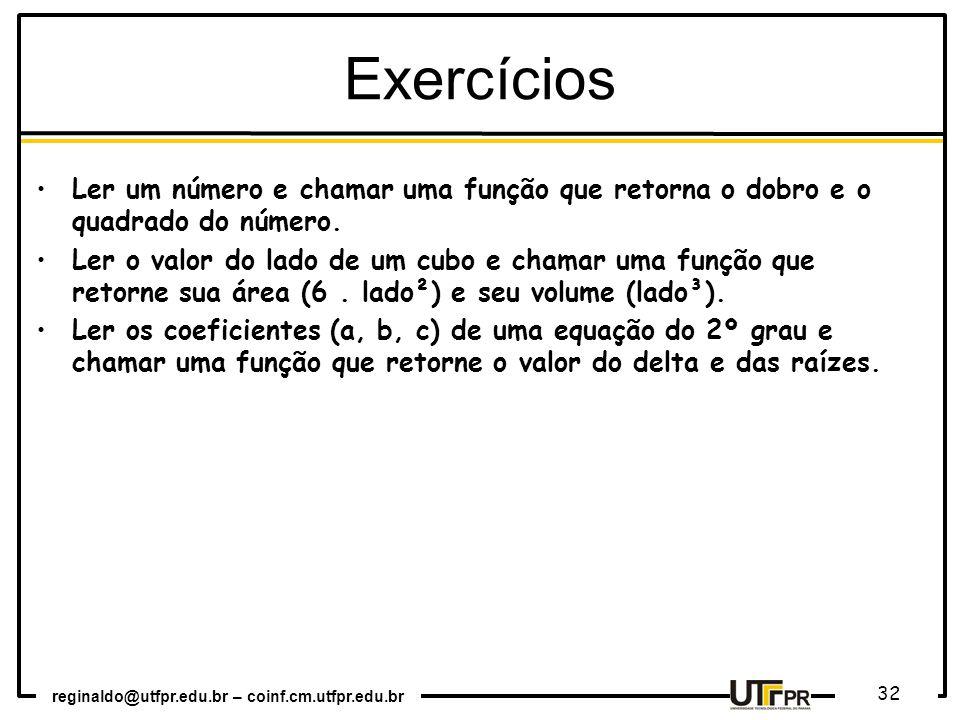 reginaldo@utfpr.edu.br – coinf.cm.utfpr.edu.br 32 Exercícios Ler um número e chamar uma função que retorna o dobro e o quadrado do número. Ler o valor