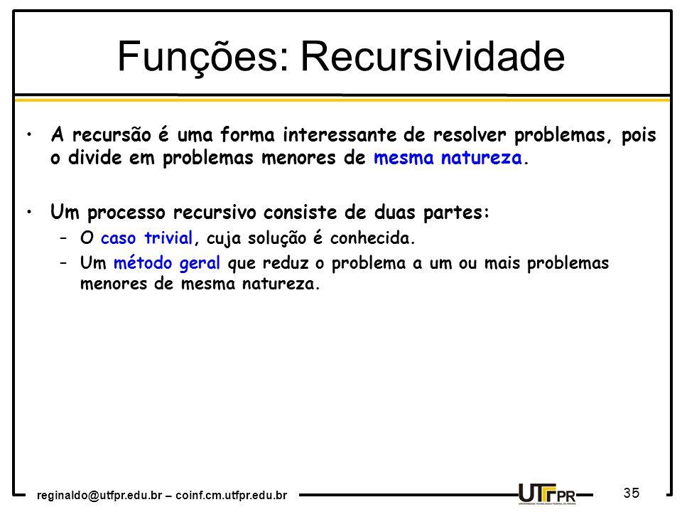 reginaldo@utfpr.edu.br – coinf.cm.utfpr.edu.br 35 A recursão é uma forma interessante de resolver problemas, pois o divide em problemas menores de mesma natureza.
