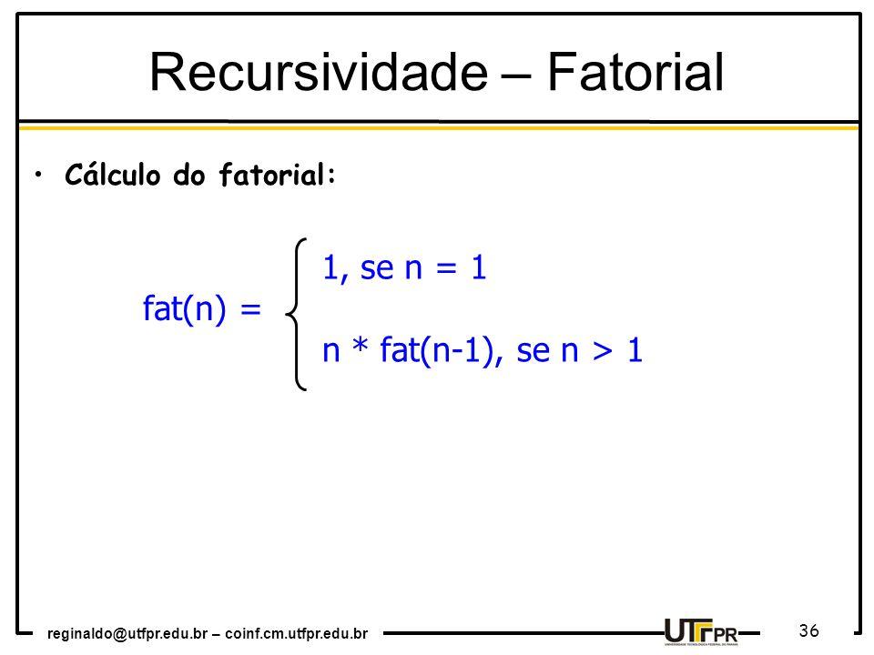 reginaldo@utfpr.edu.br – coinf.cm.utfpr.edu.br 36 Cálculo do fatorial: fat(n) = 1, se n = 1 n * fat(n-1), se n > 1 Recursividade – Fatorial