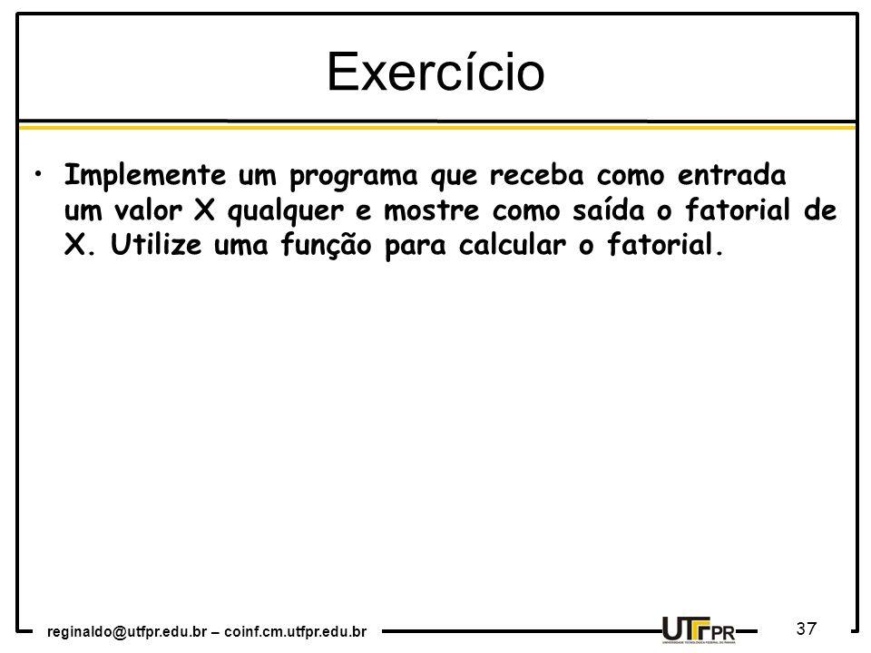 reginaldo@utfpr.edu.br – coinf.cm.utfpr.edu.br 37 Implemente um programa que receba como entrada um valor X qualquer e mostre como saída o fatorial de X.