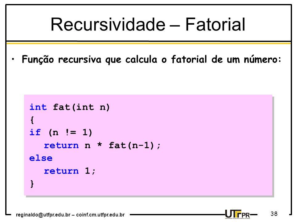 reginaldo@utfpr.edu.br – coinf.cm.utfpr.edu.br 38 int fat(int n) { if (n != 1) return n * fat(n-1); else return 1; } int fat(int n) { if (n != 1) return n * fat(n-1); else return 1; } Função recursiva que calcula o fatorial de um número: Recursividade – Fatorial