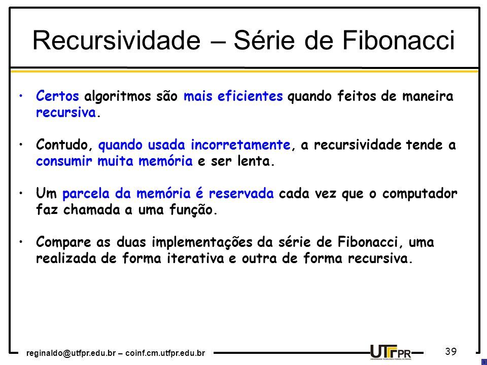 reginaldo@utfpr.edu.br – coinf.cm.utfpr.edu.br 39 Certos algoritmos são mais eficientes quando feitos de maneira recursiva. Contudo, quando usada inco