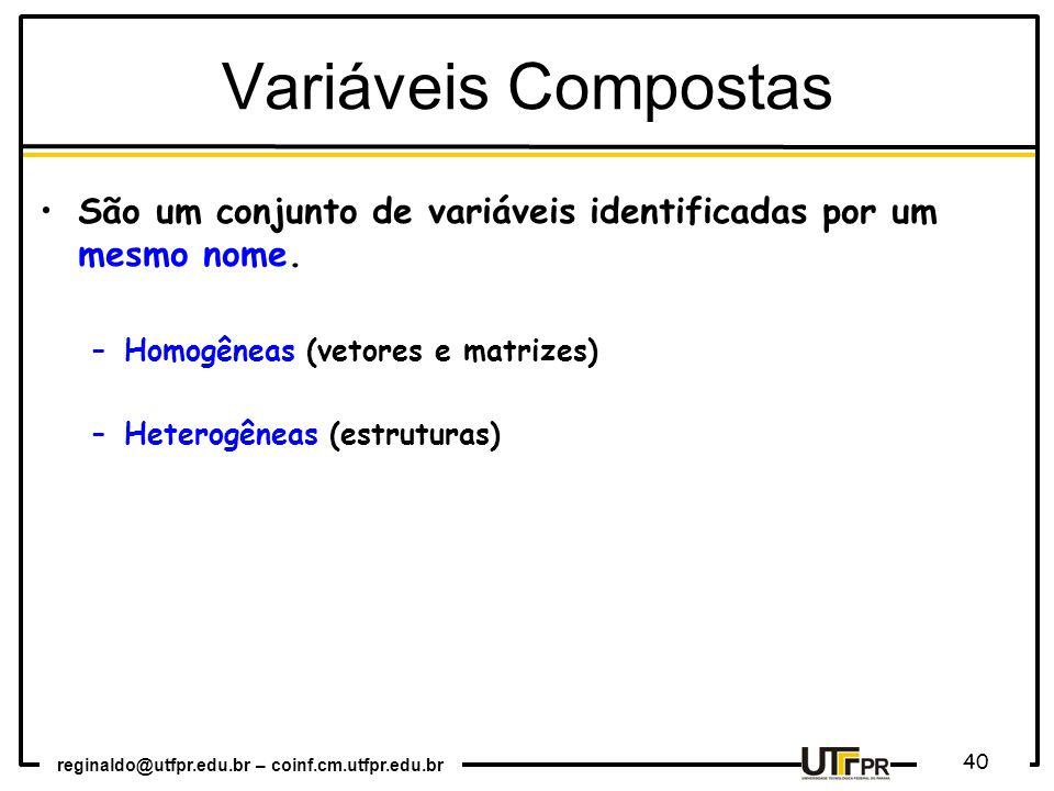 reginaldo@utfpr.edu.br – coinf.cm.utfpr.edu.br 40 São um conjunto de variáveis identificadas por um mesmo nome. –Homogêneas (vetores e matrizes) –Hete