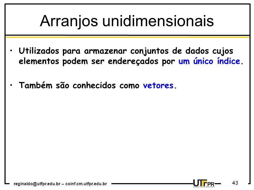 reginaldo@utfpr.edu.br – coinf.cm.utfpr.edu.br 43 Utilizados para armazenar conjuntos de dados cujos elementos podem ser endereçados por um único índice.