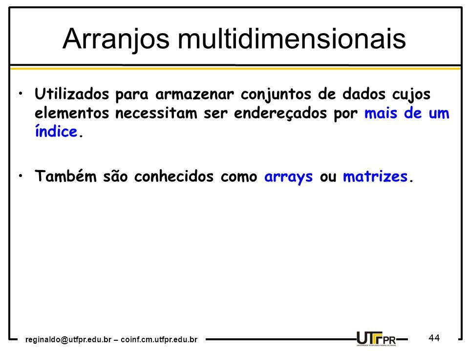 reginaldo@utfpr.edu.br – coinf.cm.utfpr.edu.br 44 Utilizados para armazenar conjuntos de dados cujos elementos necessitam ser endereçados por mais de um índice.