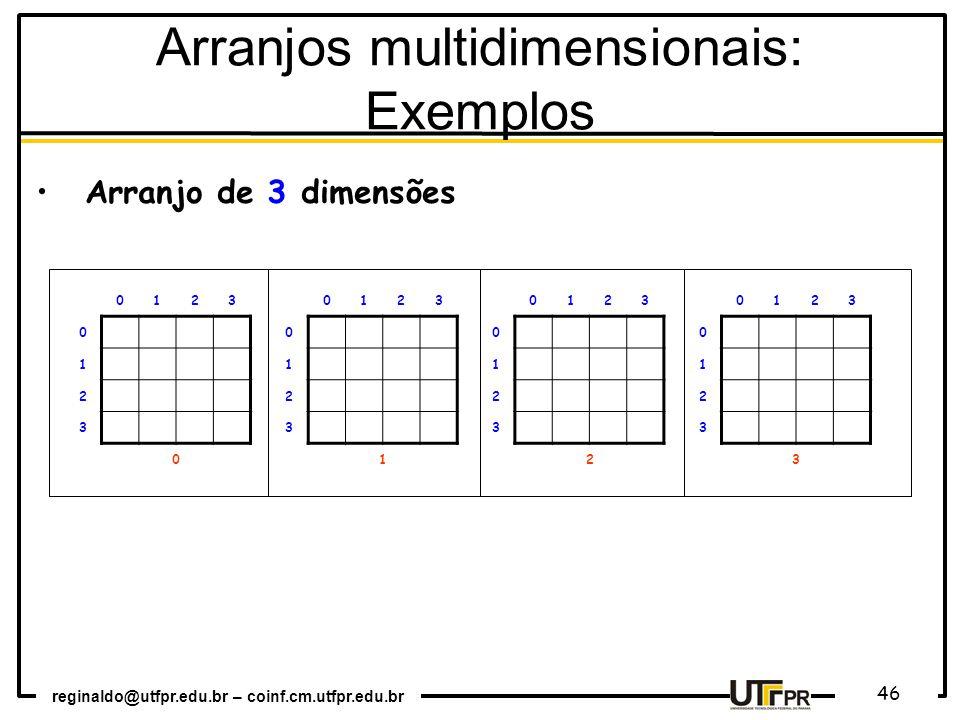reginaldo@utfpr.edu.br – coinf.cm.utfpr.edu.br 46 0123 0 1 2 3 0 0123 0 1 2 3 1 0123 0 1 2 3 2 0123 0 1 2 3 3 Arranjo de 3 dimensões Arranjos multidimensionais: Exemplos